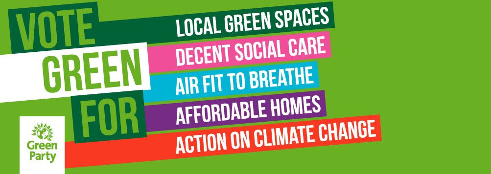 Vote Green for local green spaces, decent social care, air fit to breathe, affordable homes, action on climate change
